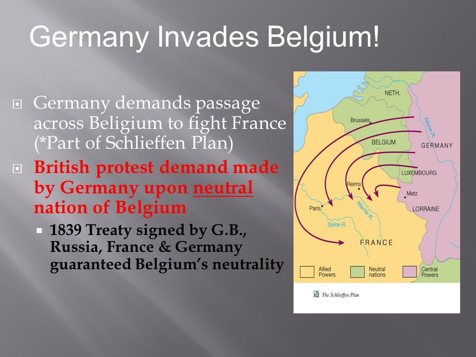  Germany demands passage across Beligium to fight France (*Part of Schlieffen Plan)  British protest demand made by Germany upon neutral nation of Belgium  1839 Treaty signed by G.B., Russia, France & Germany guaranteed Belgium's neutrality Germany Invades Belgium!