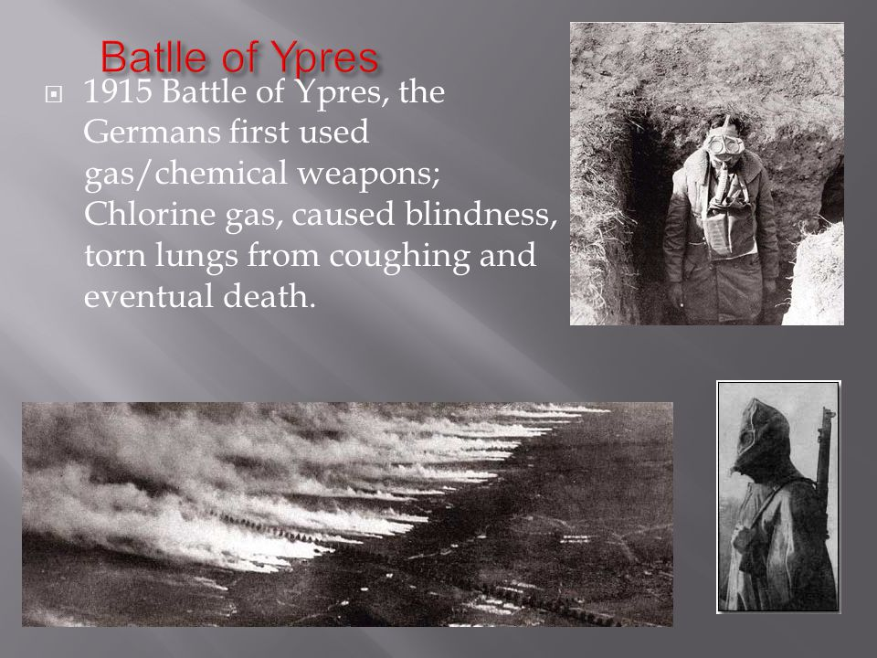  1915 Battle of Ypres, the Germans first used gas/chemical weapons; Chlorine gas, caused blindness, torn lungs from coughing and eventual death.