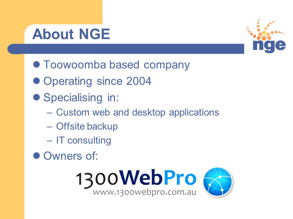 About NGE Toowoomba based company Operating since 2004 Specialising in: –Custom web and desktop applications –Offsite backup –IT consulting Owners of: