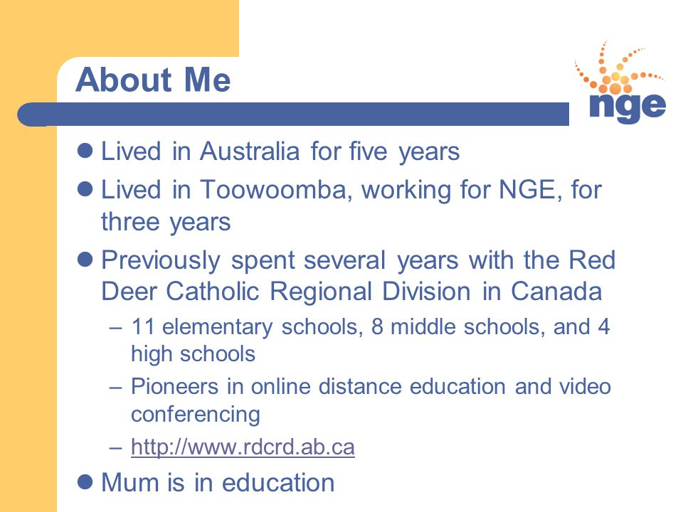 About Me Lived in Australia for five years Lived in Toowoomba, working for NGE, for three years Previously spent several years with the Red Deer Catholic Regional Division in Canada –11 elementary schools, 8 middle schools, and 4 high schools –Pioneers in online distance education and video conferencing –http://www.rdcrd.ab.cahttp://www.rdcrd.ab.ca Mum is in education
