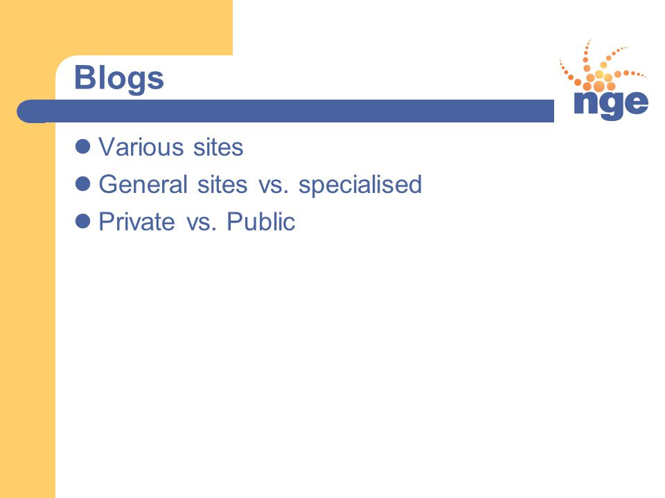 Blogs Various sites General sites vs. specialised Private vs. Public