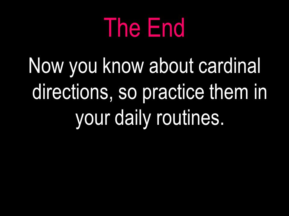 The End Now you know about cardinal directions, so practice them in your daily routines.