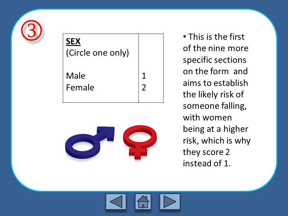 This is the first of the nine more specific sections on the form and aims to establish the likely risk of someone falling, with women being at a higher risk, which is why they score 2 instead of 1.