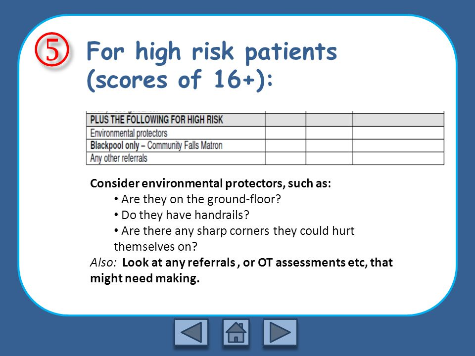 For high risk patients (scores of 16+): Consider environmental protectors, such as: Are they on the ground-floor.