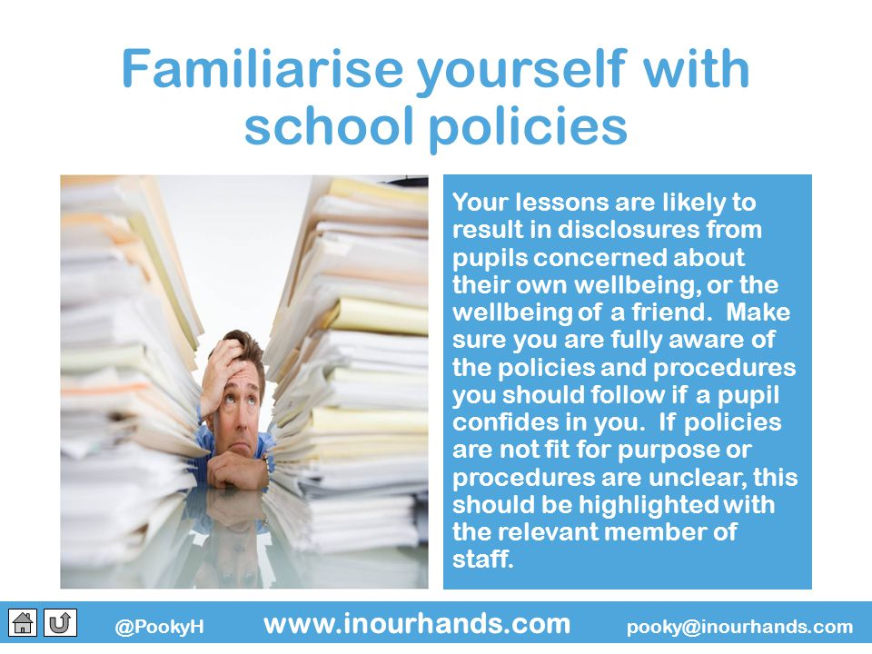 @PookyH www.inourhands.com pooky@inourhands.com Familiarise yourself with school policies Your lessons are likely to result in disclosures from pupils concerned about their own wellbeing, or the wellbeing of a friend.