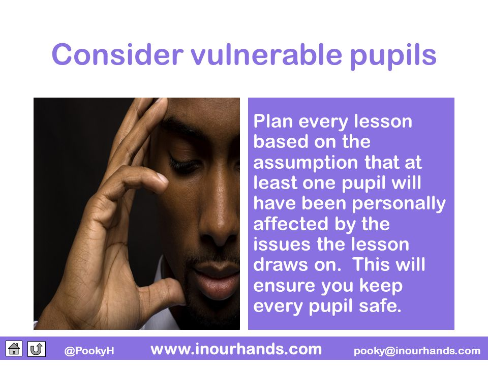 @PookyH www.inourhands.com pooky@inourhands.com Consider vulnerable pupils Plan every lesson based on the assumption that at least one pupil will have been personally affected by the issues the lesson draws on.