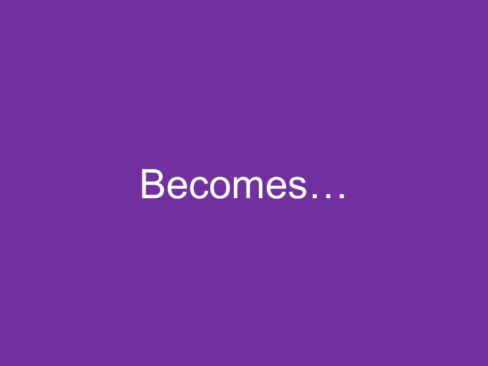 Becomes…