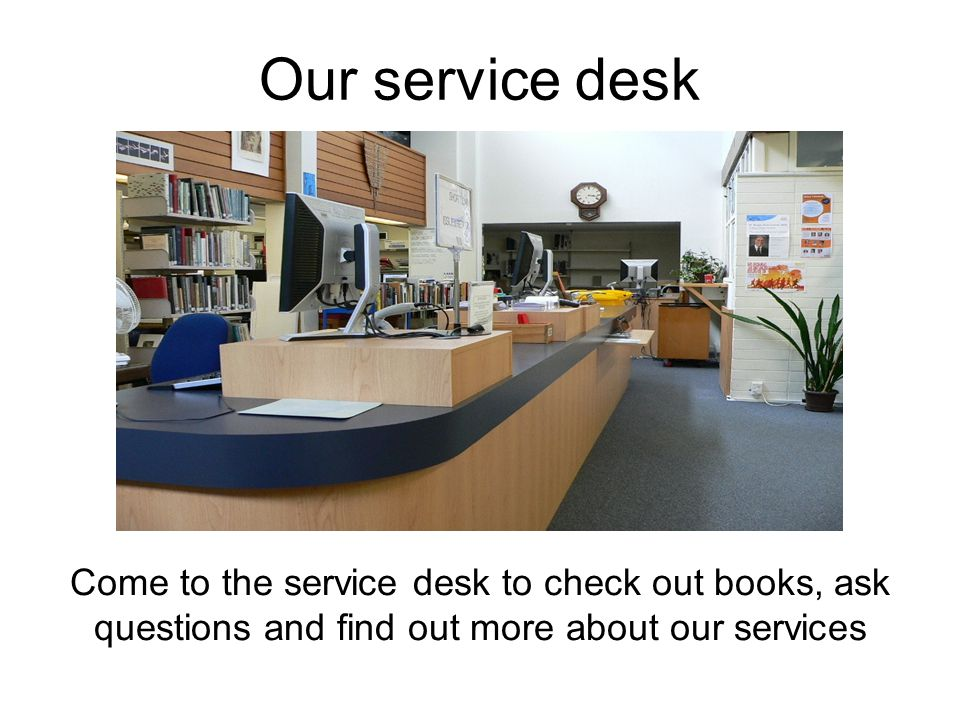 Our service desk Come to the service desk to check out books, ask questions and find out more about our services