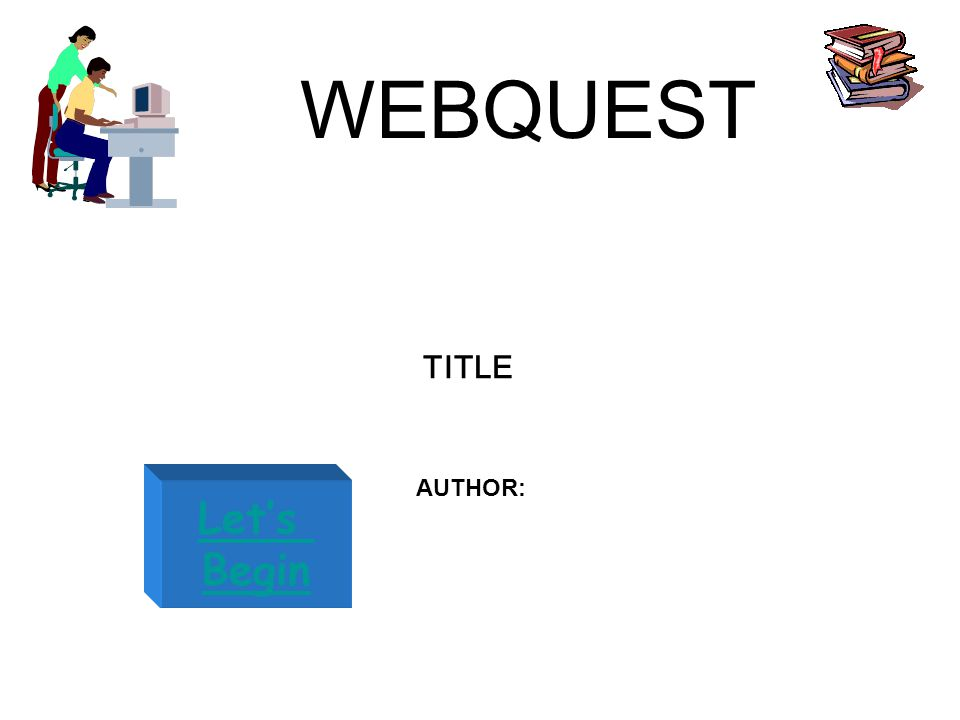 WEBQUEST Let's Begin TITLE AUTHOR: