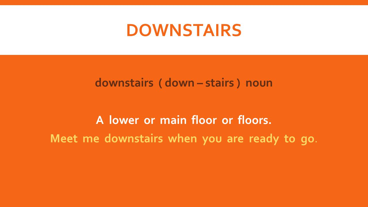 DOWNSTAIRS downstairs ( down – stairs ) noun A lower or main floor or floors.