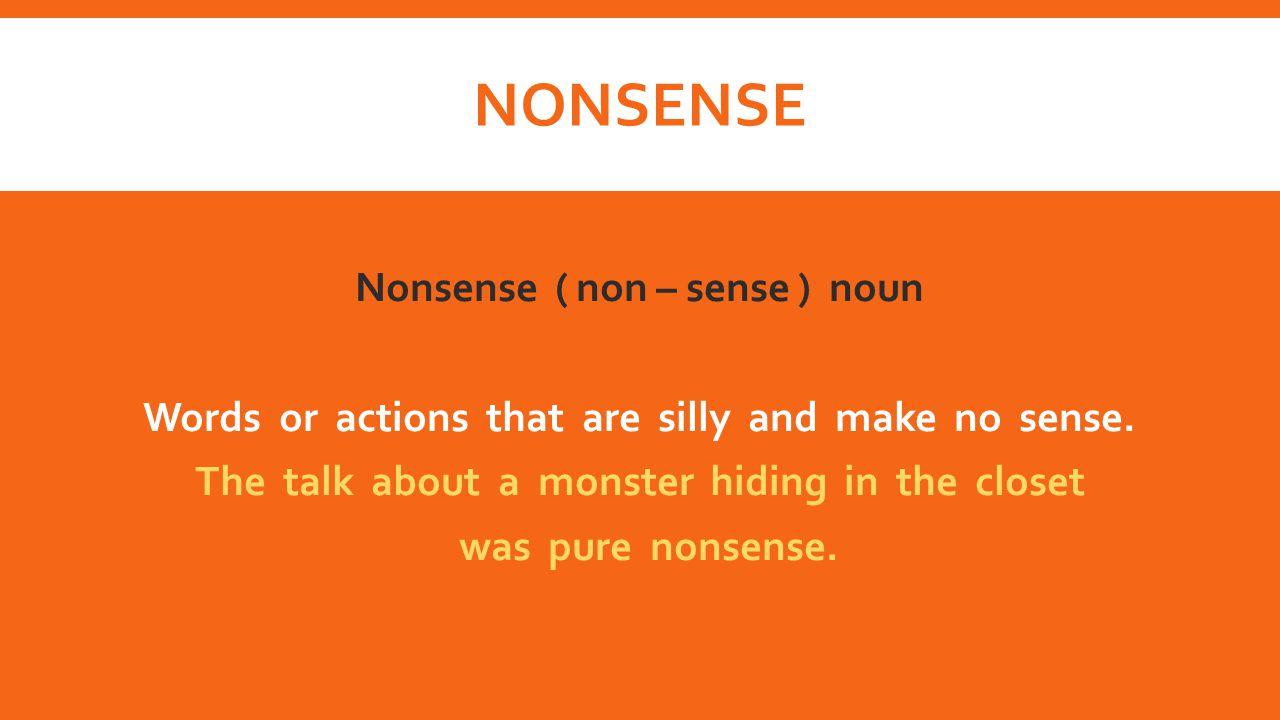 NONSENSE Nonsense ( non – sense ) noun Words or actions that are silly and make no sense. The talk about a monster hiding in the closet was pure nonse