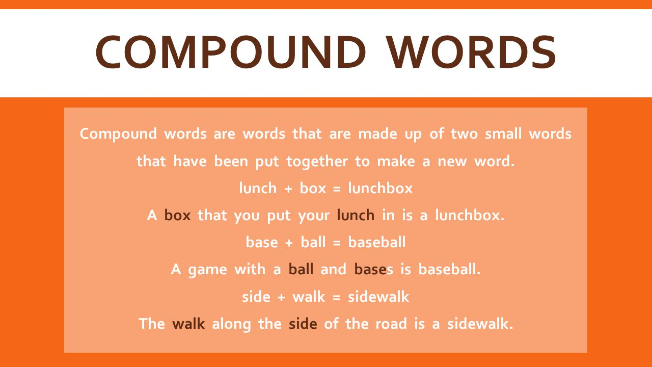 COMPOUND WORDS Compound words are words that are made up of two small words that have been put together to make a new word.