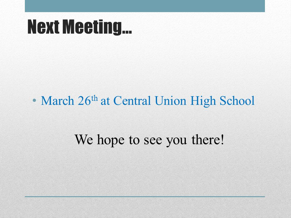 Next Meeting… March 26 th at Central Union High School We hope to see you there!