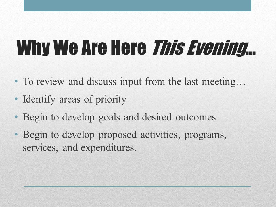 Why We Are Here This Evening… To review and discuss input from the last meeting… Identify areas of priority Begin to develop goals and desired outcomes Begin to develop proposed activities, programs, services, and expenditures.
