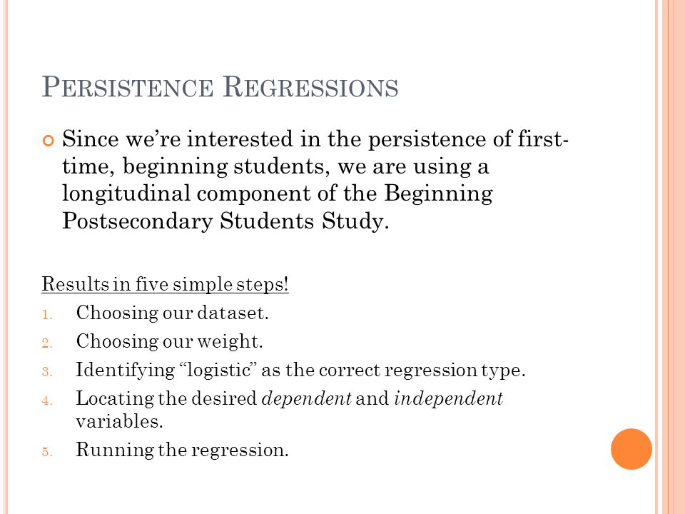 P ERSISTENCE R EGRESSIONS Since we're interested in the persistence of first- time, beginning students, we are using a longitudinal component of the Beginning Postsecondary Students Study.