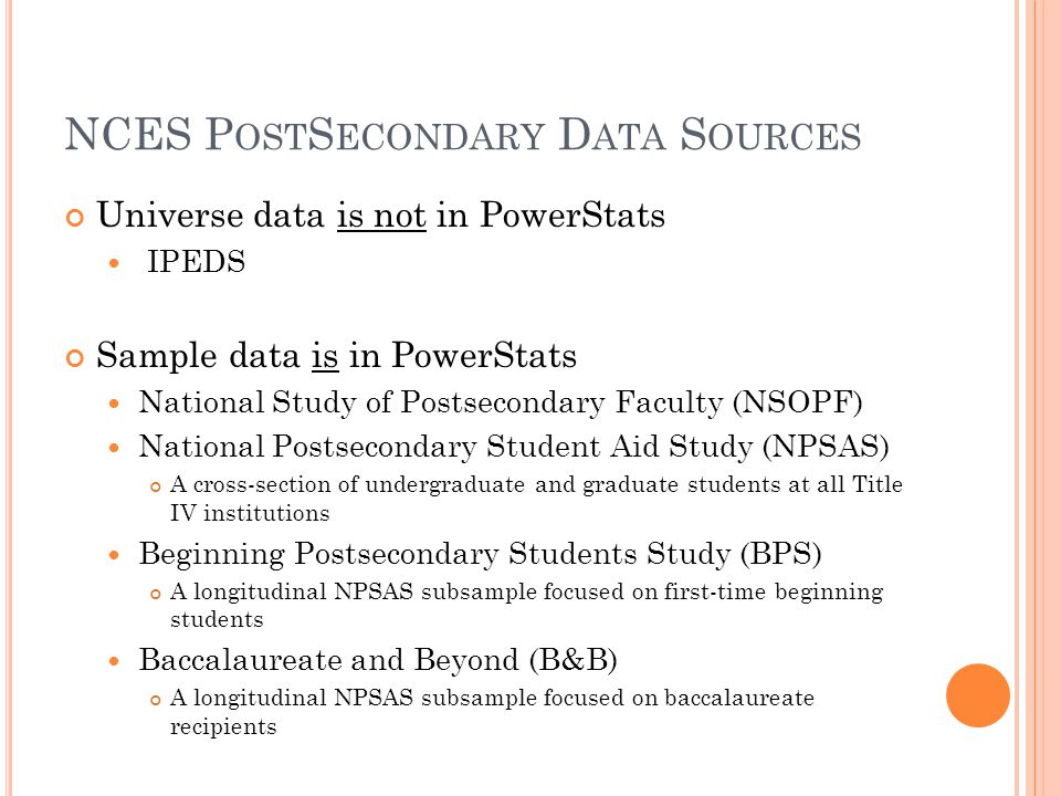 NCES P OST S ECONDARY D ATA S OURCES Universe data is not in PowerStats IPEDS Sample data is in PowerStats National Study of Postsecondary Faculty (NSOPF) National Postsecondary Student Aid Study (NPSAS) A cross-section of undergraduate and graduate students at all Title IV institutions Beginning Postsecondary Students Study (BPS) A longitudinal NPSAS subsample focused on first-time beginning students Baccalaureate and Beyond (B&B) A longitudinal NPSAS subsample focused on baccalaureate recipients