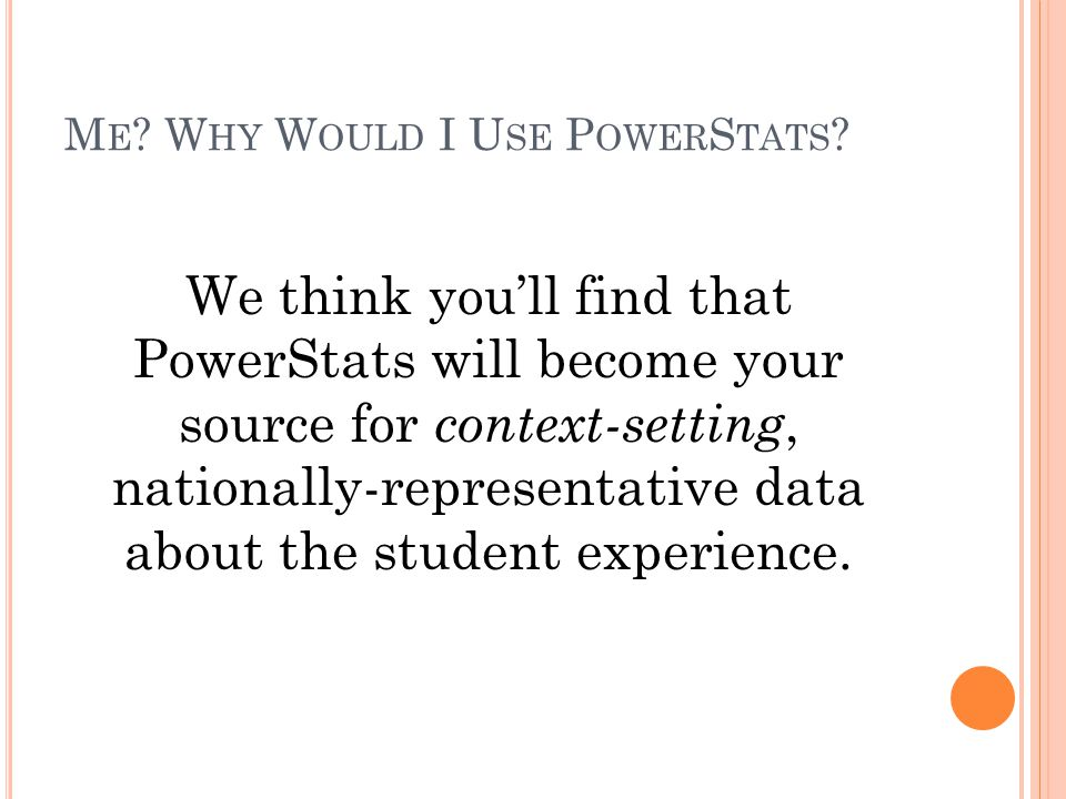 M E ? W HY W OULD I U SE P OWER S TATS ? We think you'll find that PowerStats will become your source for context-setting, nationally-representative d
