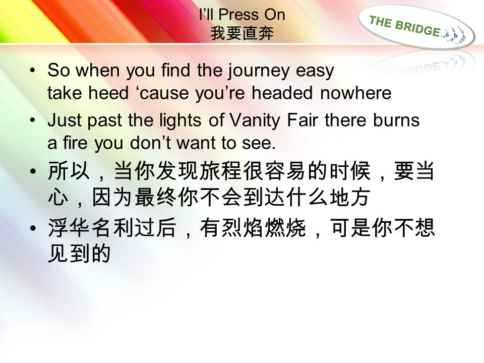 LOGO I'll Press On 我要直奔 So when you find the journey easy take heed 'cause you're headed nowhere Just past the lights of Vanity Fair there burns a fir