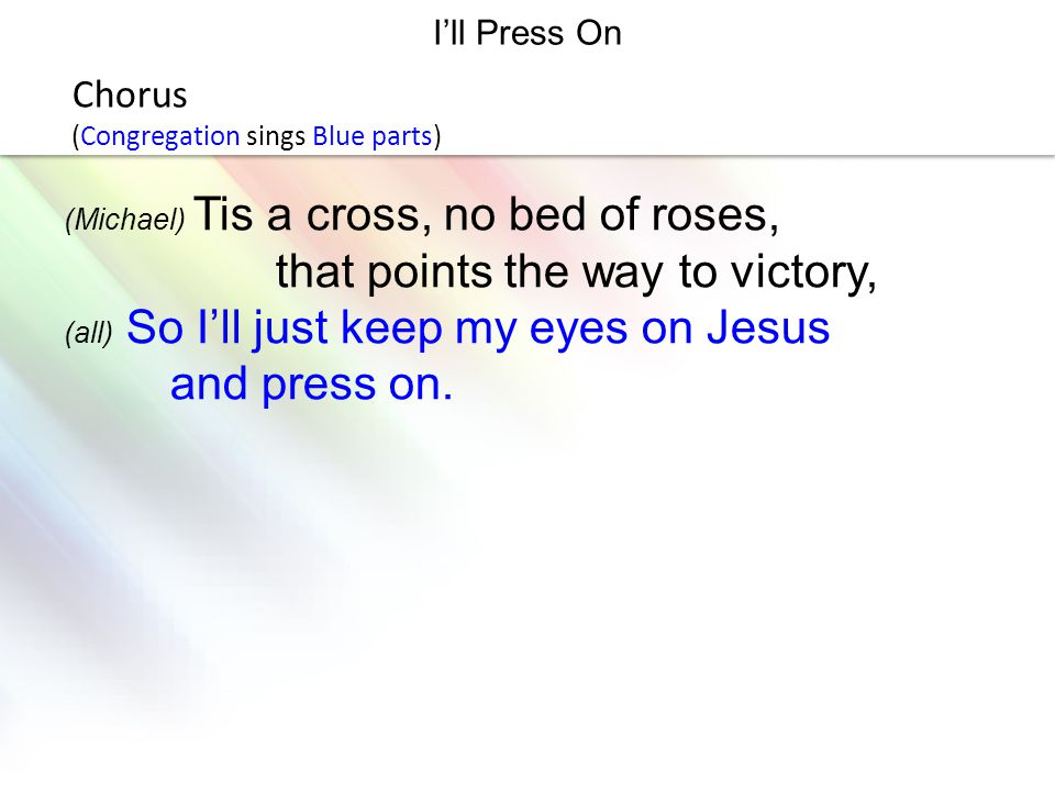 LOGO I'll Press On Chorus (Congregation sings Blue parts) (Michael) Tis a cross, no bed of roses, that points the way to victory, (all) So I'll just k
