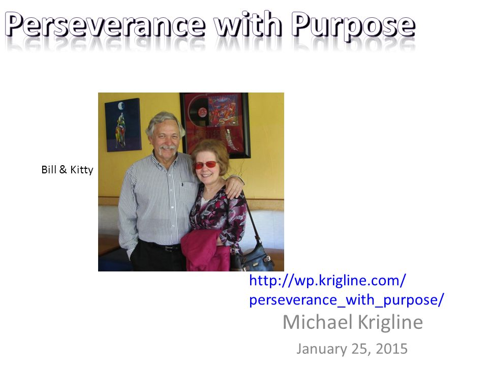 Michael Krigline January 25, 2015 http://wp.krigline.com/ perseverance_with_purpose/ Bill & Kitty