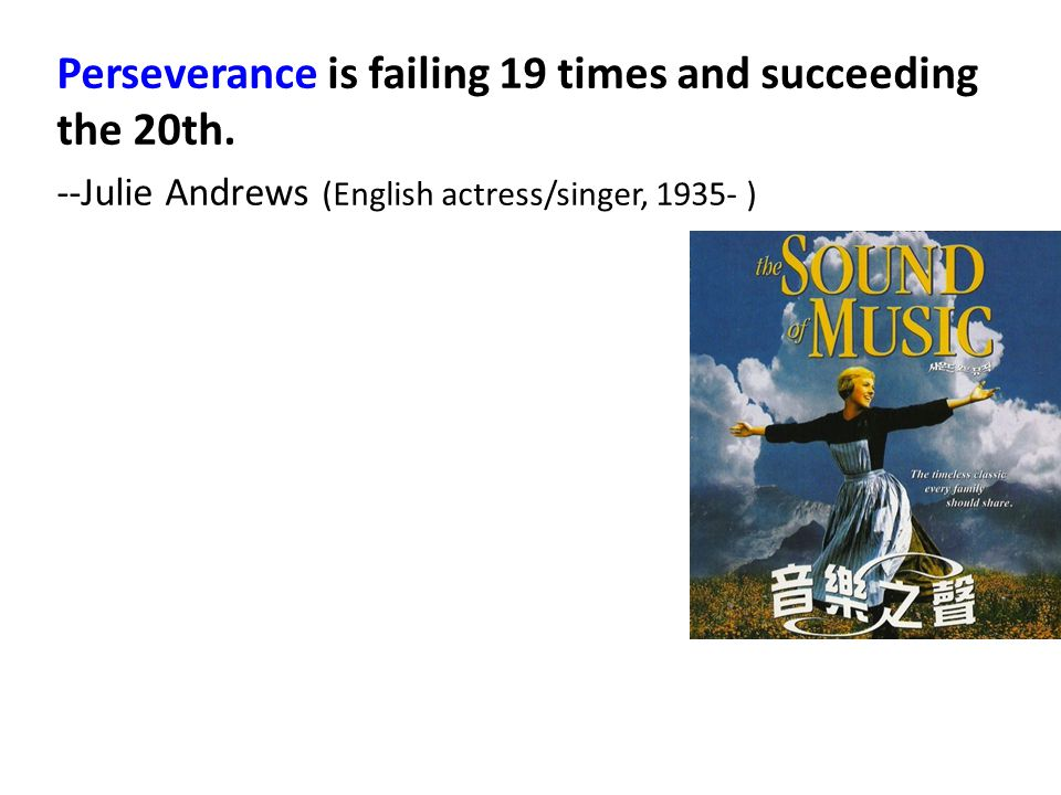 Perseverance is failing 19 times and succeeding the 20th. --Julie Andrews (English actress/singer, 1935- )