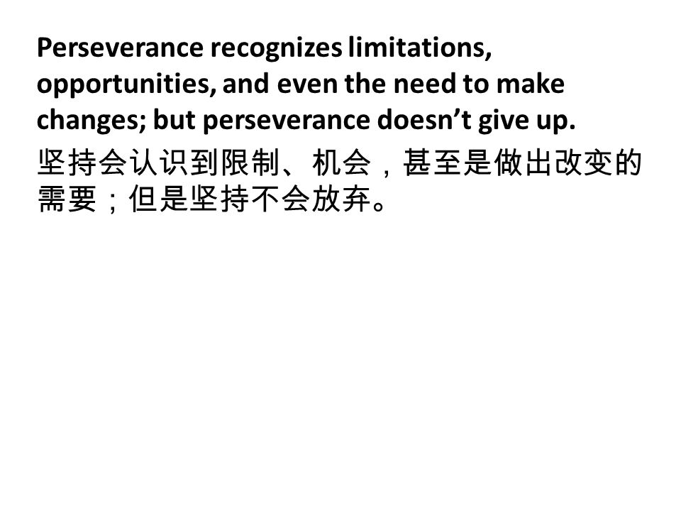 Perseverance recognizes limitations, opportunities, and even the need to make changes; but perseverance doesn't give up. 坚持会认识到限制、机会,甚至是做出改变的 需要;但是坚持不