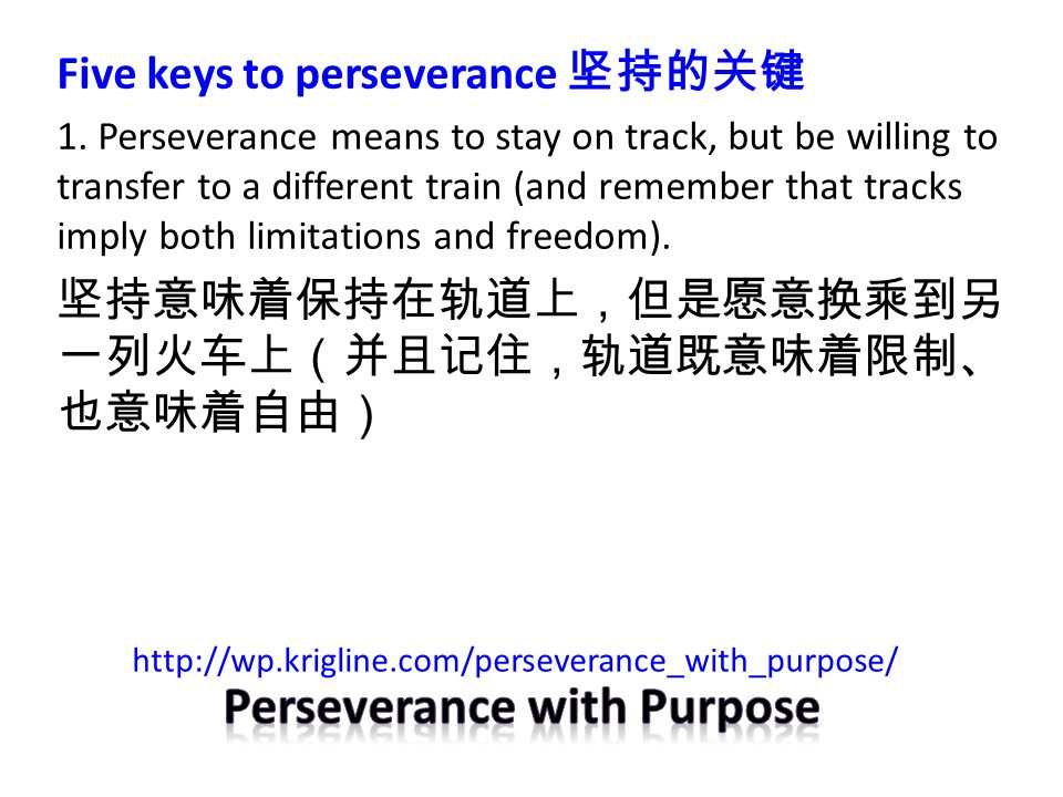 Five keys to perseverance 坚持的关键 1. Perseverance means to stay on track, but be willing to transfer to a different train (and remember that tracks impl