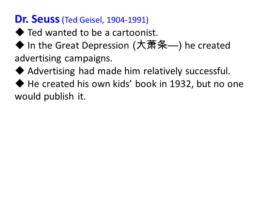 Dr. Seuss (Ted Geisel, 1904-1991)  Ted wanted to be a cartoonist.  In the Great Depression ( 大萧条 —) he created advertising campaigns.  Advertising