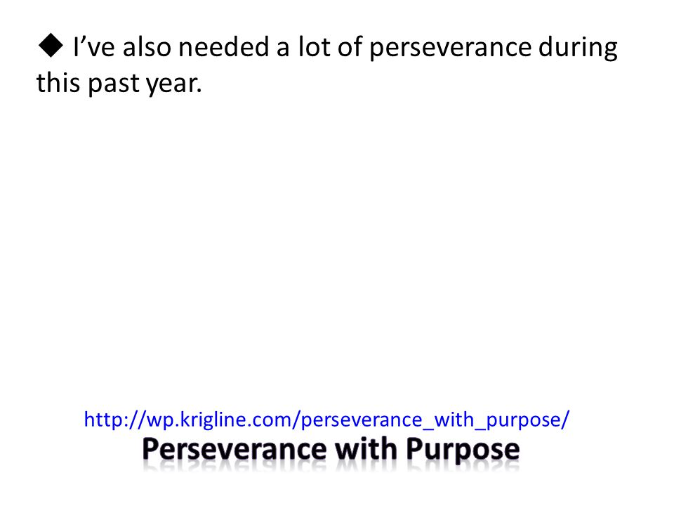  I've also needed a lot of perseverance during this past year. http://wp.krigline.com/perseverance_with_purpose/