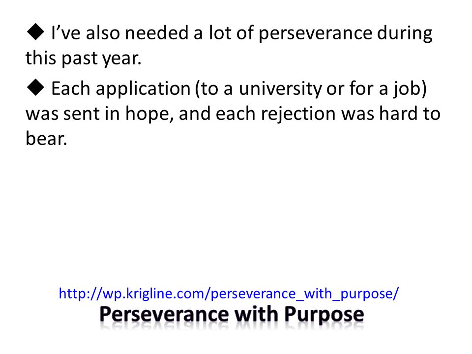  I've also needed a lot of perseverance during this past year.  Each application (to a university or for a job) was sent in hope, and each rejection