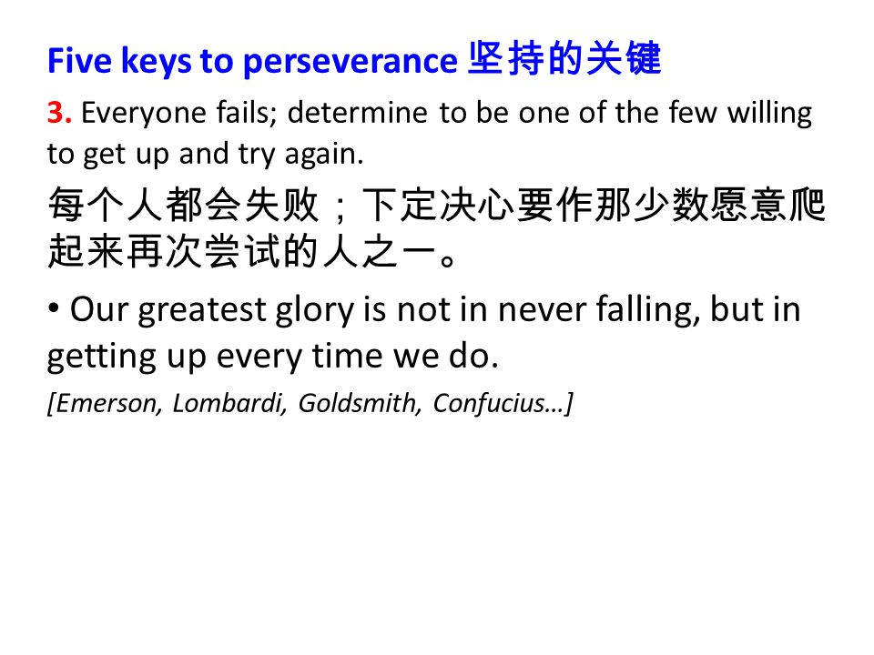 Five keys to perseverance 坚持的关键 3. Everyone fails; determine to be one of the few willing to get up and try again. 每个人都会失败;下定决心要作那少数愿意爬 起来再次尝试的人之一。 Ou