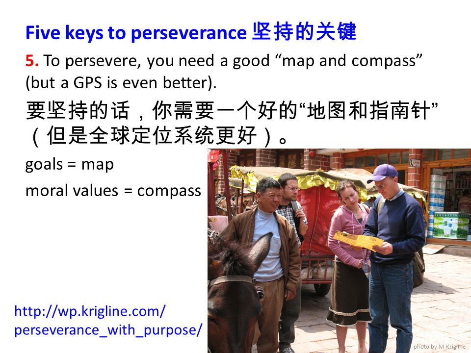"Five keys to perseverance 坚持的关键 5. To persevere, you need a good ""map and compass"" (but a GPS is even better). 要坚持的话,你需要一个好的 "" 地图和指南针 "" (但是全球定位系统更好)。"