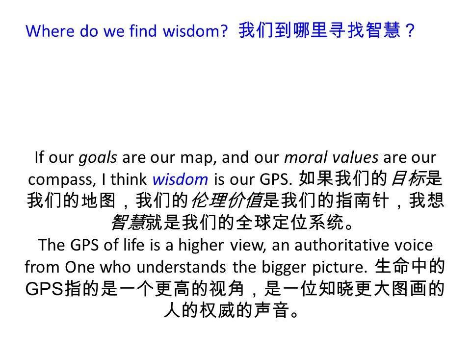 Where do we find wisdom? 我们到哪里寻找智慧? If our goals are our map, and our moral values are our compass, I think wisdom is our GPS. 如果我们的目标是 我们的地图,我们的伦理价值是