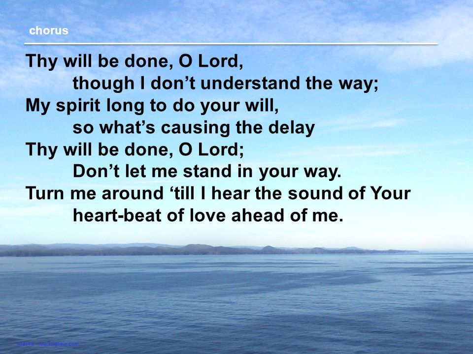 Thy will be done, O Lord, though I don't understand the way; My spirit long to do your will, so what's causing the delay Thy will be done, O Lord; Don