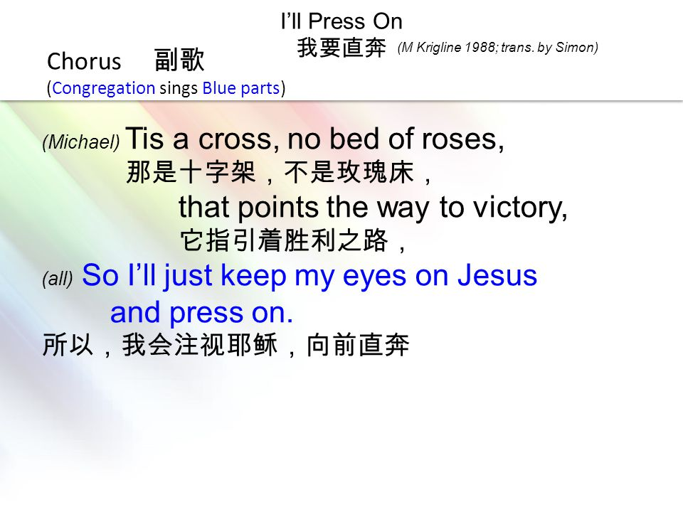 LOGO I'll Press On 我要直奔 Chorus 副歌 (Congregation sings Blue parts) (Michael) Tis a cross, no bed of roses, 那是十字架,不是玫瑰床, that points the way to victory,