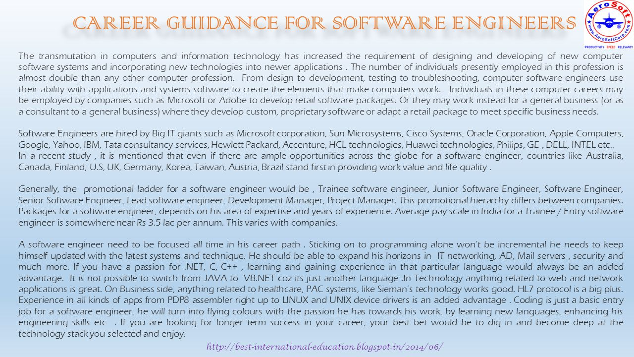 http://best-international-education.blogspot.in/2014/06/ CAREER GUIDANCE FOR SOFTWARE ENGINEERS The transmutation in computers and information technology has increased the requirement of designing and developing of new computer software systems and incorporating new technologies into newer applications.