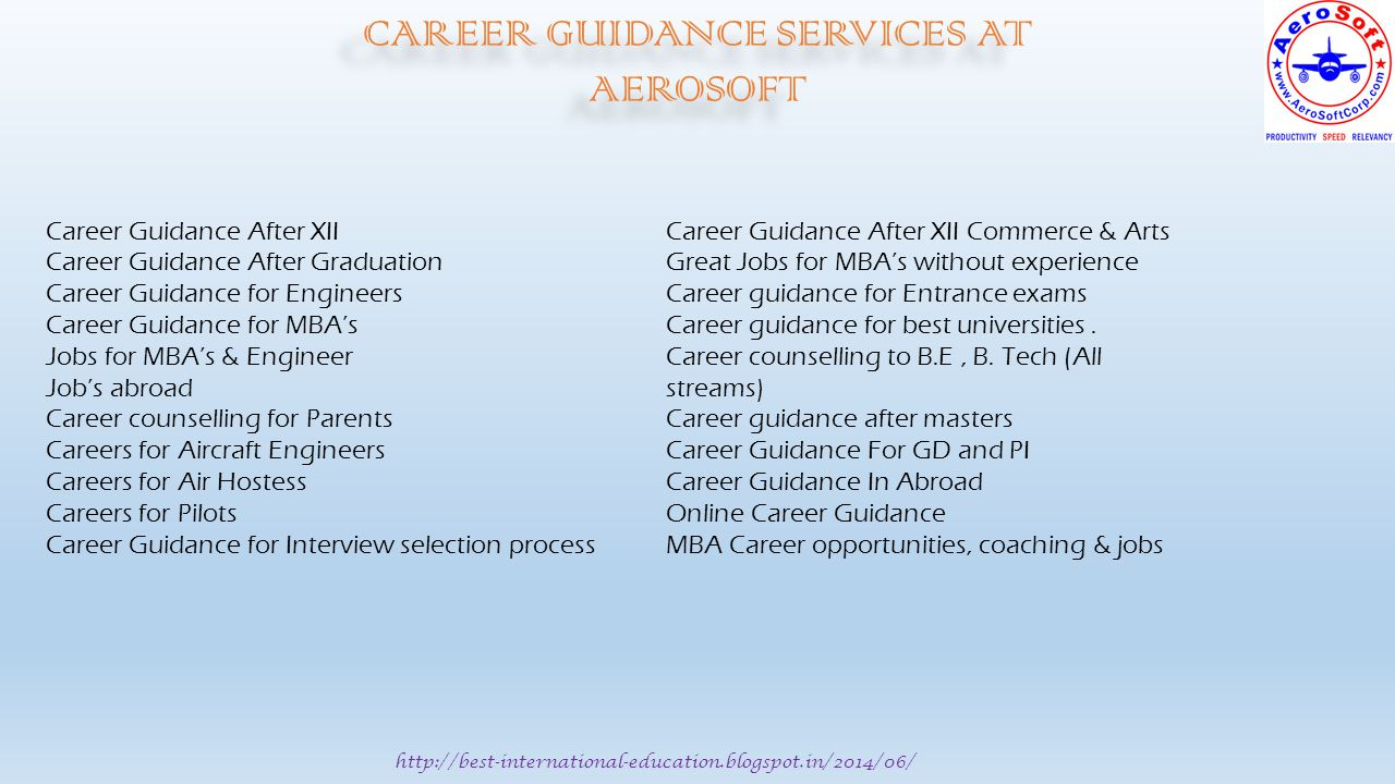 http://best-international-education.blogspot.in/2014/06/ CAREER GUIDANCE SERVICES AT AEROSOFT Career Guidance After XII Career Guidance After Graduation Career Guidance for Engineers Career Guidance for MBA's Jobs for MBA's & Engineer Job's abroad Career counselling for Parents Careers for Aircraft Engineers Careers for Air Hostess Careers for Pilots Career Guidance for Interview selection process Career Guidance After XII Commerce & Arts Great Jobs for MBA's without experience Career guidance for Entrance exams Career guidance for best universities.