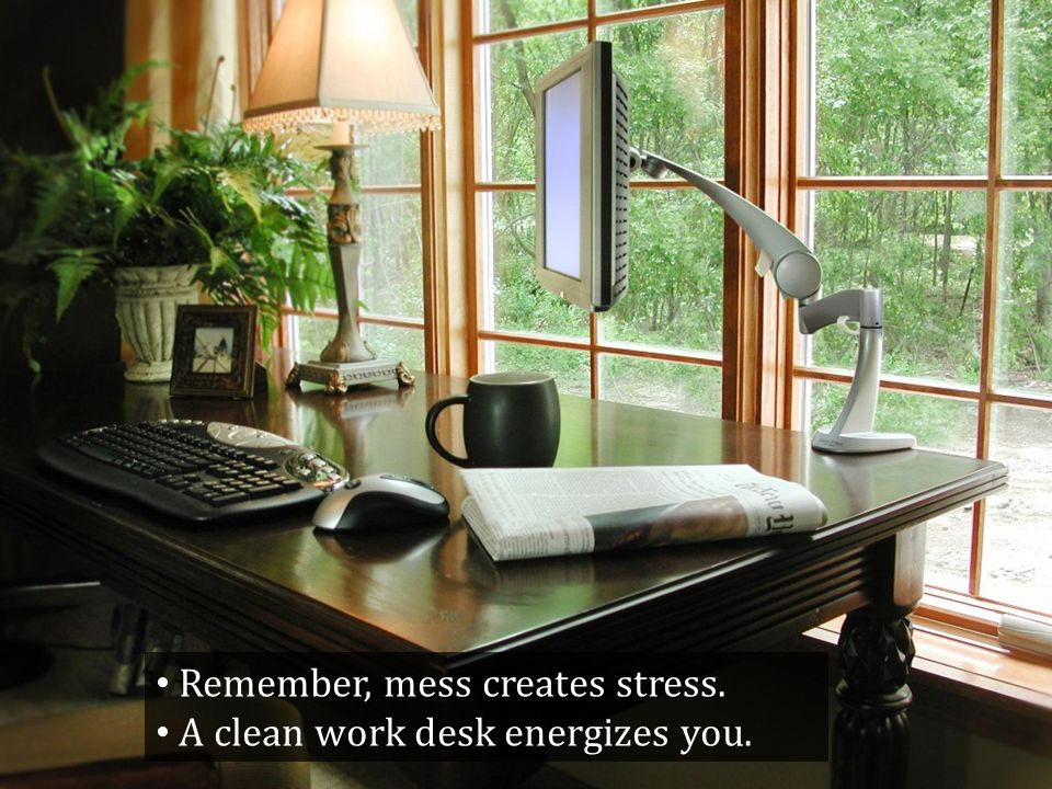 Remember, mess creates stress. A clean work desk energizes you.