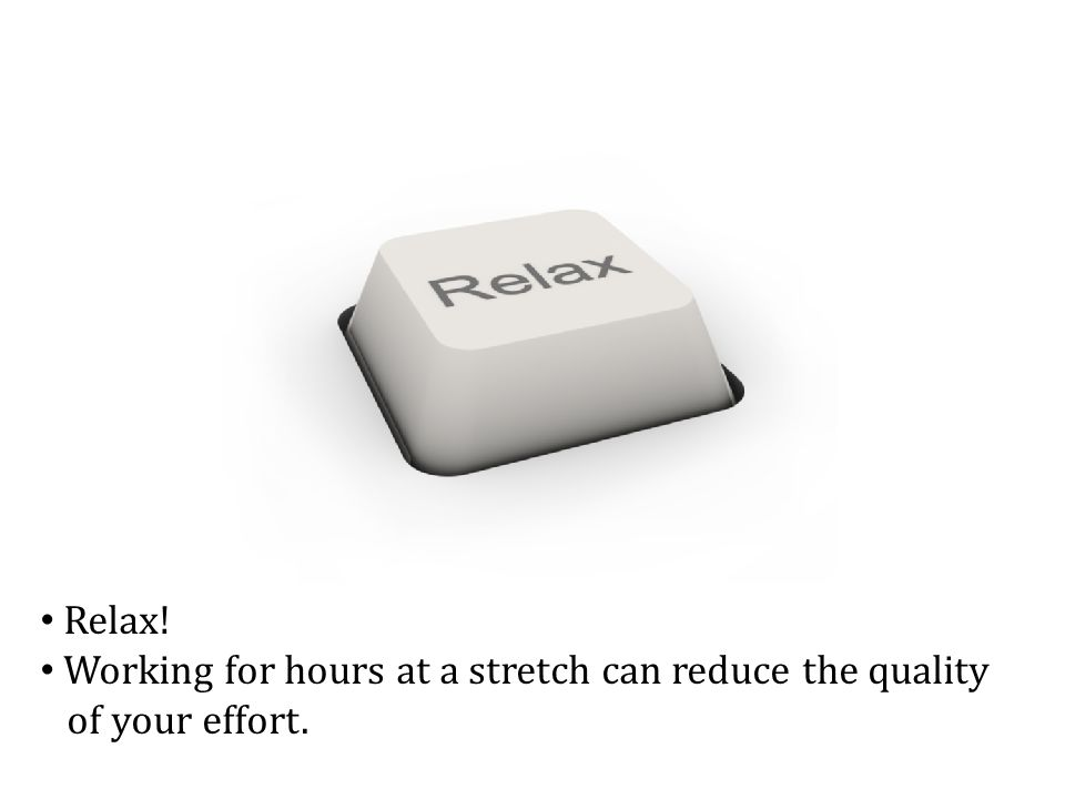 Relax! Working for hours at a stretch can reduce the quality of your effort.