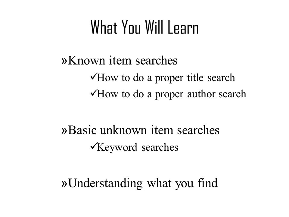 What You Will Learn » Known item searches How to do a proper title search How to do a proper author search » Basic unknown item searches Keyword searches » Understanding what you find