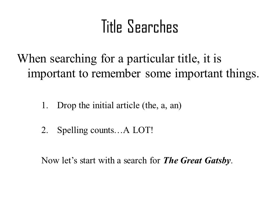 Title Searches When searching for a particular title, it is important to remember some important things. 1.Drop the initial article (the, a, an) 2.Spe