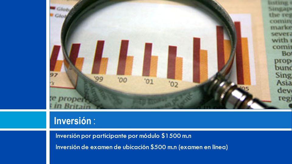 Inversión : Inversión por participante por módulo $1500 m.n Inversión de examen de ubicación $500 m.n (examen en línea)
