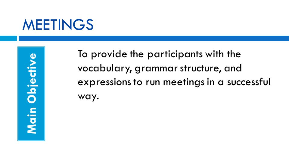 MEETINGS Main Objective To provide the participants with the vocabulary, grammar structure, and expressions to run meetings in a successful way.