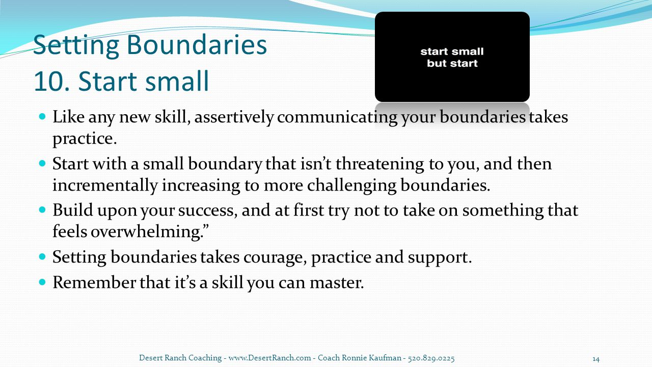 Setting Boundaries 10. Start small Like any new skill, assertively communicating your boundaries takes practice. Start with a small boundary that isn'