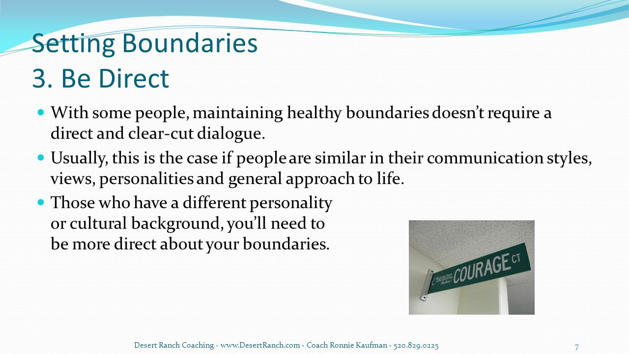 Setting Boundaries 3. Be Direct With some people, maintaining healthy boundaries doesn't require a direct and clear-cut dialogue. Usually, this is the
