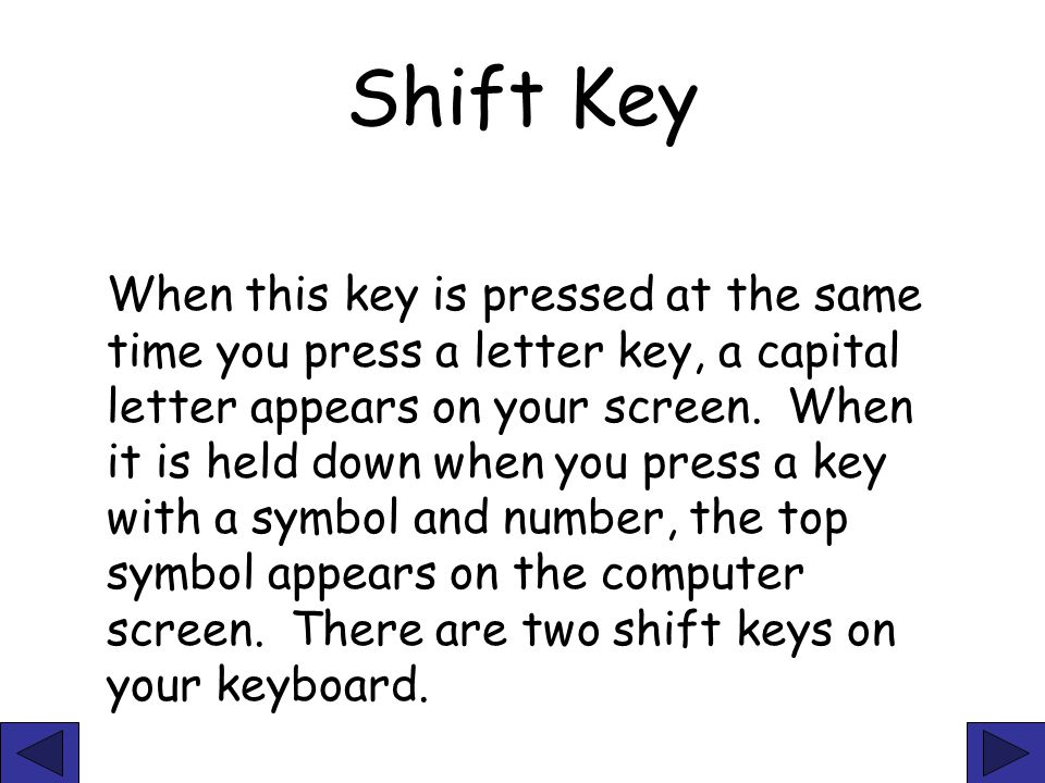 Shift Key When this key is pressed at the same time you press a letter key, a capital letter appears on your screen. When it is held down when you pre