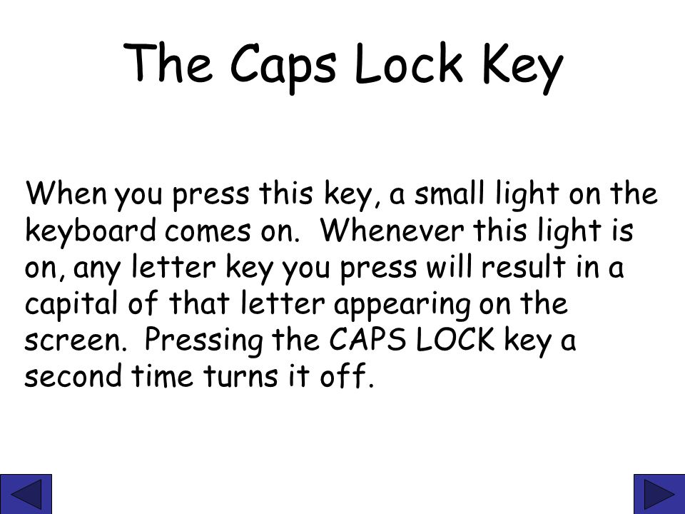 The Caps Lock Key When you press this key, a small light on the keyboard comes on. Whenever this light is on, any letter key you press will result in