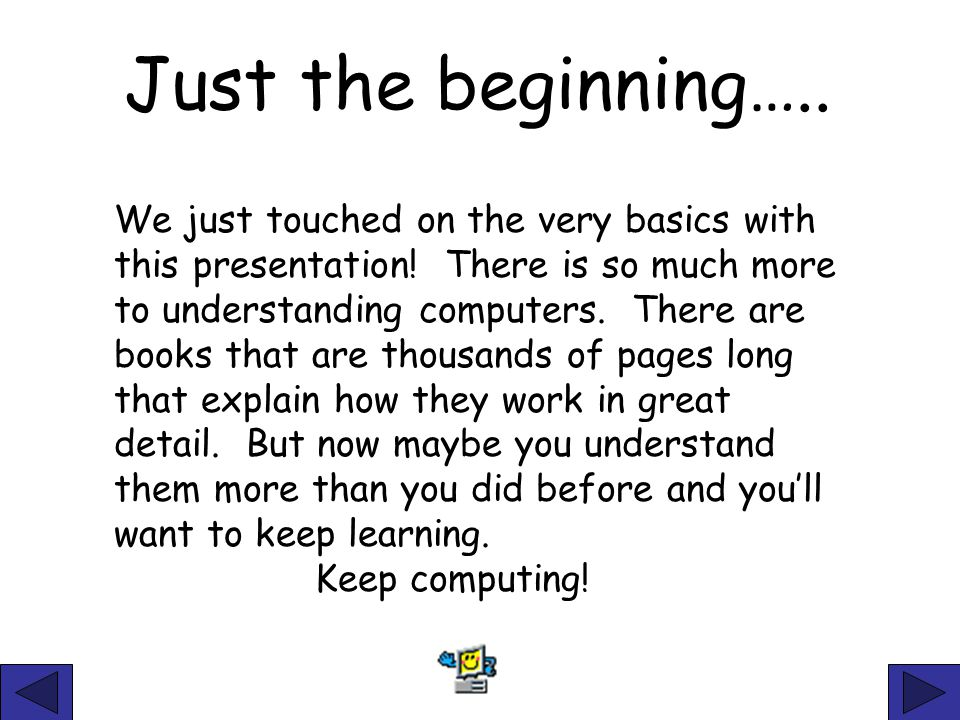 Just the beginning….. We just touched on the very basics with this presentation! There is so much more to understanding computers. There are books tha