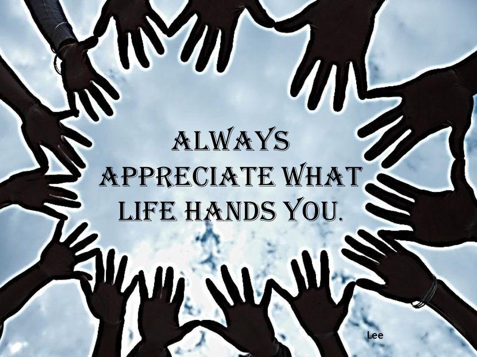 Always appreciate what life hands you. Lee
