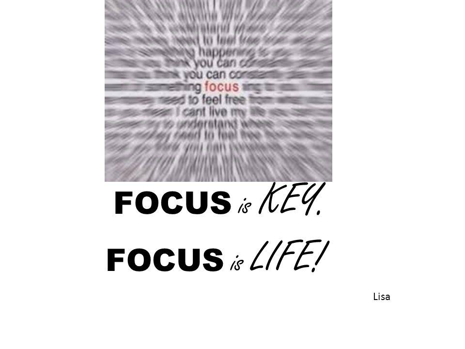 FOCUS is KEY. FOCUS is LIFE! Lisa